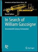 In Search Of William Gascoigne: Seventeenth Century Astronomer (Astrophysics And Space Science Library)