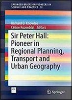 Sir Peter Hall: Pioneer In Regional Planning, Transport And Urban Geography (Springerbriefs On Pioneers In Science And Practice)