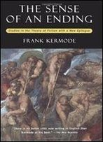 The Sense Of An Ending: Studies In The Theory Of Fiction (With A New Epilogue)