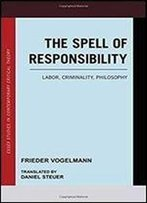 The Spell Of Responsibility: Labor, Criminality, Philosophy (Essex Studies In Contemporary Critical Theory)