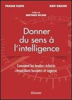 Donner Du Sens A L'Intelligence : Comment Les Leaders Eclaires Reconcilient Business Et Sagesse