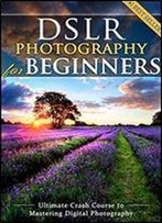 Dslr Photography For Beginners: Take 10 Times Better Pictures In 48 Hours Or Less!