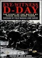 Eye-Witness D-Day: The Story Of The Battle By Those Who Were There