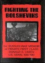 Fighting The Bolsheviks: The Russian War Memoir Of Private First Class Donald E. Carey, U.S. Army, 1918-1 919