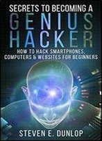Hacking: Secrets To Becoming A Genius Hacker: How To Hack Smartphones, Computers & Websites For Beginners