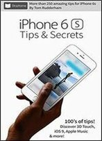 Iphone 6s Tips & Secrets: For Iphone 6s And Iphone 6s Plus