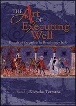 The Art Of Executing Well: Rituals Of Execution In Renaissance Italy (early Modern Studies, Volume 1)