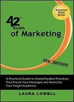 42 Rules Of Marketing (2nd Edition): A Practical Guide To Marketing Best Practices That Ensure Your Messages Are Heard By Your Target Audience