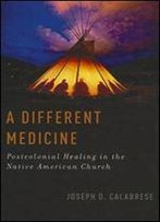 A Different Medicine: Postcolonial Healing In The Native American Church (Oxford Ritual Studies Series)