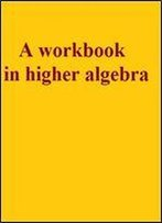 A Workbook In Higher Algebra