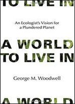 A World To Live In: An Ecologist's Vision For A Plundered Planet