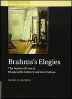 Brahms's Elegies: The Poetics Of Loss In Nineteenth-Century German Culture