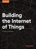 Building The Internet Of Things: A Project Workbook