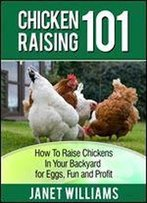 Chicken Raising 101: How To Raise Chickens In Your Backyard For Eggs, Fun And Profit (Chicken Guides Book 1)