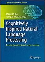Cognitively Inspired Natural Language Processing: An Investigation Based On Eye-Tracking (Cognitive Intelligence And Robotics)