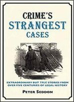 Crimes Strangest Cases: Extraordinary But True Tales From Over Five Centuries Of Legal History