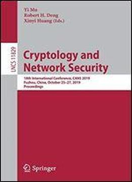 Cryptology And Network Security: 18th International Conference, Cans 2019, Fuzhou, China, October 2527, 2019, Proceedings