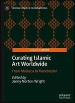 Curating Islamic Art Worldwide: From Malacca To Manchester (Heritage Studies In The Muslim World)