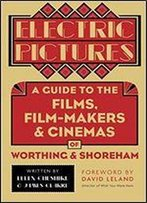 Electric Pictures: A Guide To The Film, Film-Makers And Cinemas Of Worthing And Shoreham