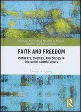 Faith And Freedom: Contexts, Choices, And Crises In Religious Commitments (routledge New Critical Thinking In Religion, Theology And Biblical Studies)