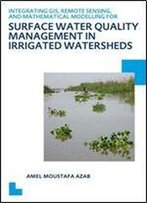 Integrating Gis, Remote Sensing, And Mathematical Modelling For Surface Water Quality Management In Irrigated Watersheds: Unesco-Ihe Phd Thesis