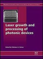 Laser Growth And Processing Of Photonic Devices (Woodhead Publishing Series In Electronic And Optical Materials)