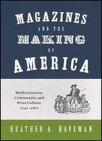 Magazines And The Making Of America: Modernization, Community, And Print Culture, 17411860