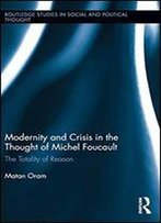 Modernity And Crisis In The Thought Of Michel Foucault: The Totality Of Reason (Routledge Studies In Social And Political Thought)
