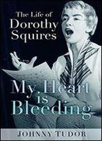 My Heart Is Bleeding: The Life Of Dorothy Squires