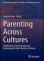 Parenting Across Cultures: Childrearing, Motherhood And Fatherhood In Non-Western Cultures (Science Across Cultures: The History Of Non-Western Science)
