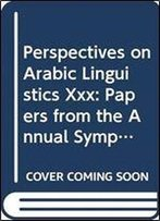 Perspectives On Arabic Linguistics Xxx: Papers From The Annual Symposia On Arabic Linguistics, Stony Brook, New York, 2016 And Norman, Oklahoma 2017