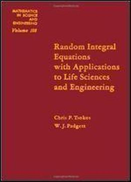 Random Integral Equations With Applications To Life Sciences And Engineering (mathematics In Science And Engineering)