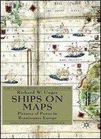 Ships On Maps: Pictures Of Power In Renaissance Europe