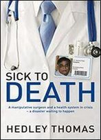 Sick To Death: A Manipulative Surgeon And A Health System In Crisis A Disaster Waiting To Happen