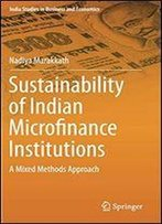 Sustainability Of Indian Microfinance Institutions: A Mixed Methods Approach (India Studies In Business And Economics)