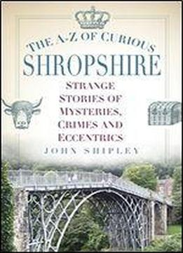 The A-z Of Curious Shropshire: Strange Stories Of Mysteries, Crimes And Eccentrics