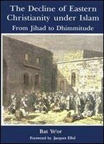 The Decline Of Eastern Christianity Under Islam: From Jihad To Dhimmitude : Seventh-Twentieth Century