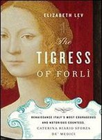 The Tigress Of Forl: Renaissance Italy's Most Courageous And Notorious Countess, Caterina Riario Sforza De' Medici