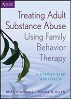 Treating Adult Substance Abuse Using Family Behavior Therapy: A Step-By-Step Approach