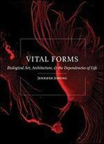 Vital Forms: Biological Art, Architecture, And The Dependencies Of Life