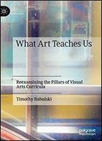 What Art Teaches Us: Reexamining The Pillars Of Visual Arts Curricula