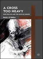 A Cross Too Heavy: Pope Pius Xii And The Jews Of Europe