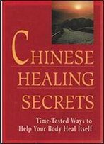 Chinese Healing Secrets: Time Tested Ways To Help Your Body Heal Itself