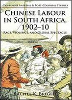 Chinese Labour In South Africa, 1902-10: Race, Violence, And Global Spectacle (Cambridge Imperial And Post-Colonial Studies Series)