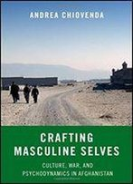 Crafting Masculine Selves: Culture, War, And Psychodynamics In Afghanistan