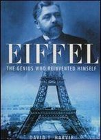 Eiffel: The Genius Who Reinvented Himself: The Man Who Rebuilt Babel