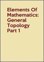Elements Of Mathematics: General Topology Part 1