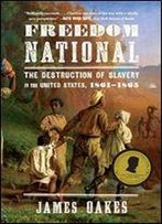 Freedom National: The Destruction Of Slavery In The United States, 1861-1865: The Destruction Of Slavery In The United States, 18611865