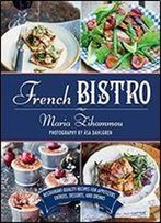 French Bistro: Restaurant-Quality Recipes For Appetizers, Entres, Desserts, And Drinks
