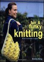 Fun & Funky Knitting: 30 Easy Accessories To Inspire